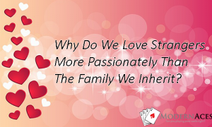 Why Do We Love Strangers More Passionately Than The Family We Inherit